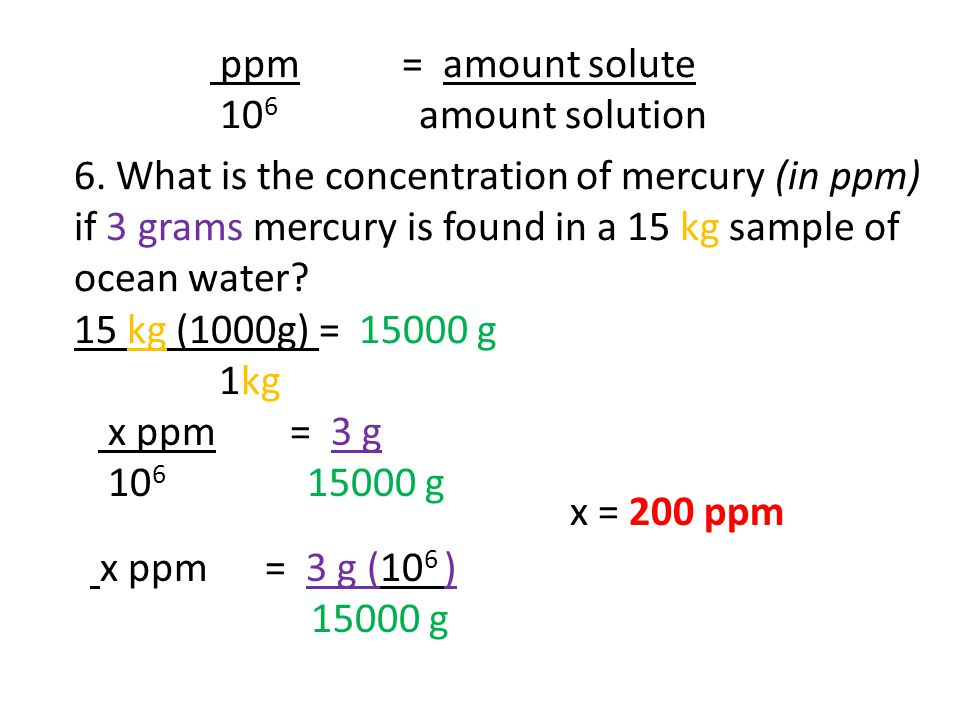 ppm = amount solute 10 6 amount solution 6. What is the concentration of mercury (in ppm) if 3 grams mercury is found in a 15 kg sample of ocean water