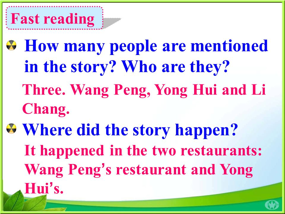 Fast reading How many people are mentioned in the story? Who are they? Where did the story happen? Three. Wang Peng, Yong Hui and Li Chang. It happene