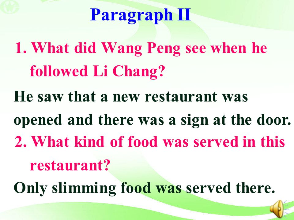 Paragraph II 1. What did Wang Peng see when he followed Li Chang? 2. What kind of food was served in this restaurant? He saw that a new restaurant was