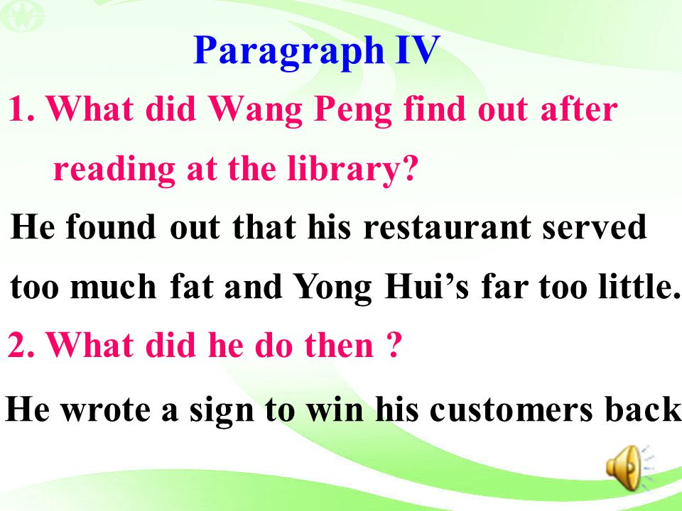 Paragraph IV 1. What did Wang Peng find out after reading at the library? 2. What did he do then ? He found out that his restaurant served too much fa