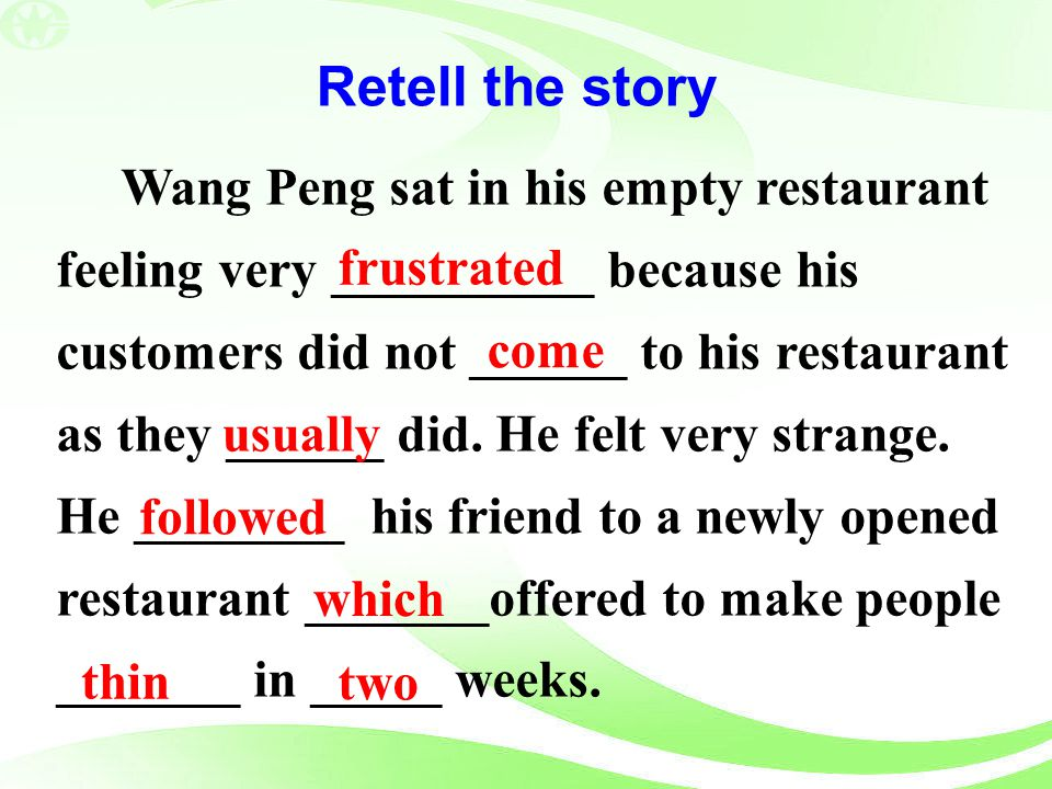 Retell the story Wang Peng sat in his empty restaurant feeling very __________ because his customers did not ______ to his restaurant as they ______ d