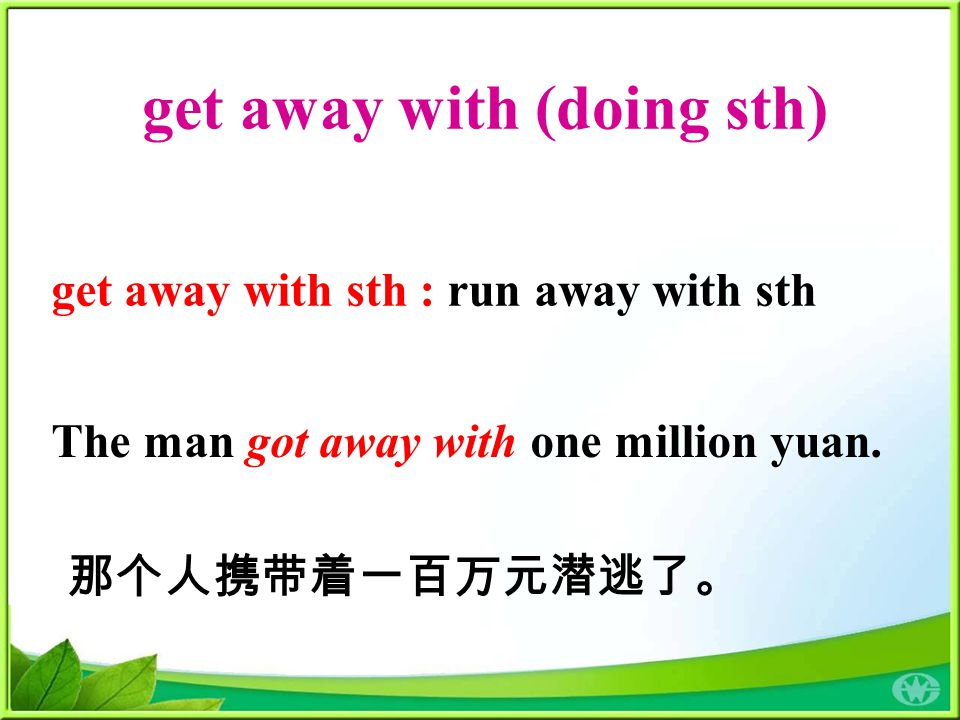 get away with (doing sth) get away with sth : run away with sth The man got away with one million yuan. 那个人携带着一百万元潜逃了。