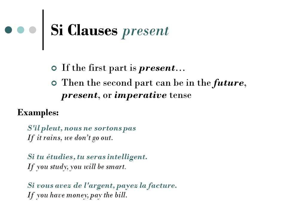 Si Clauses present If the first part is present… Then the second part can be in the future, present, or imperative tense S il pleut, nous ne sortons pas If it rains, we don't go out.