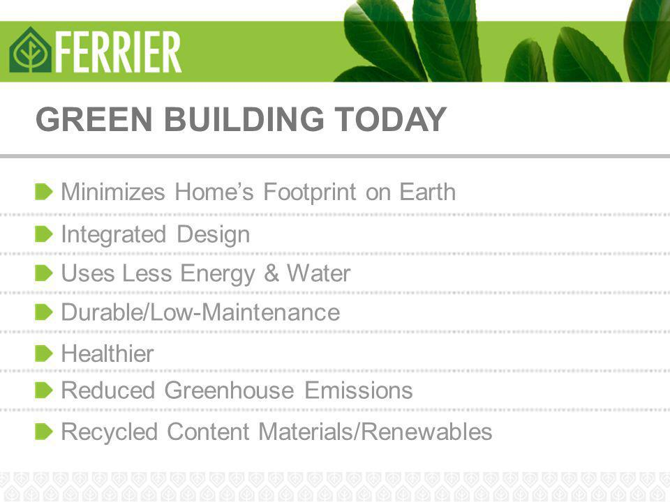 GREEN BUILDING TODAY Minimizes Home's Footprint on Earth Integrated Design Uses Less Energy & Water Durable/Low-Maintenance Healthier Reduced Greenhou