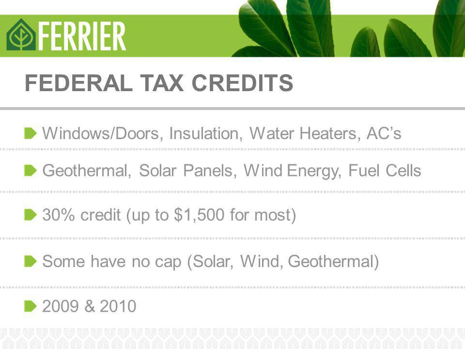 FEDERAL TAX CREDITS Windows/Doors, Insulation, Water Heaters, AC's Geothermal, Solar Panels, Wind Energy, Fuel Cells 30% credit (up to $1,500 for most