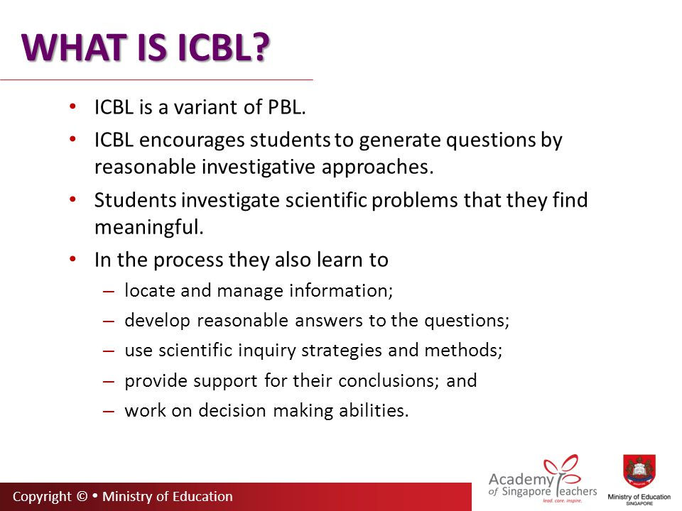 Copyright ©  Ministry of Education WHAT IS ICBL.ICBL is a variant of PBL.