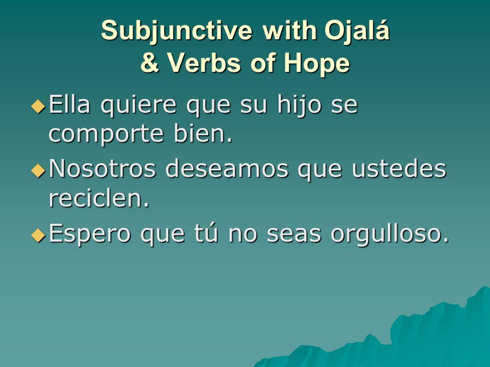 Subjunctive with Ojalá & Verbs of Hope  Ella quiere que su hijo se comporte bien.  Nosotros deseamos que ustedes reciclen.  Espero que tú no seas o
