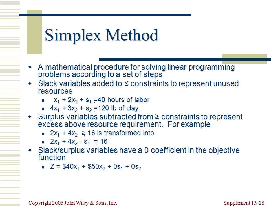 Copyright 2006 John Wiley & Sons, Inc.Supplement 13-18 Simplex Method  A mathematical procedure for solving linear programming problems according to