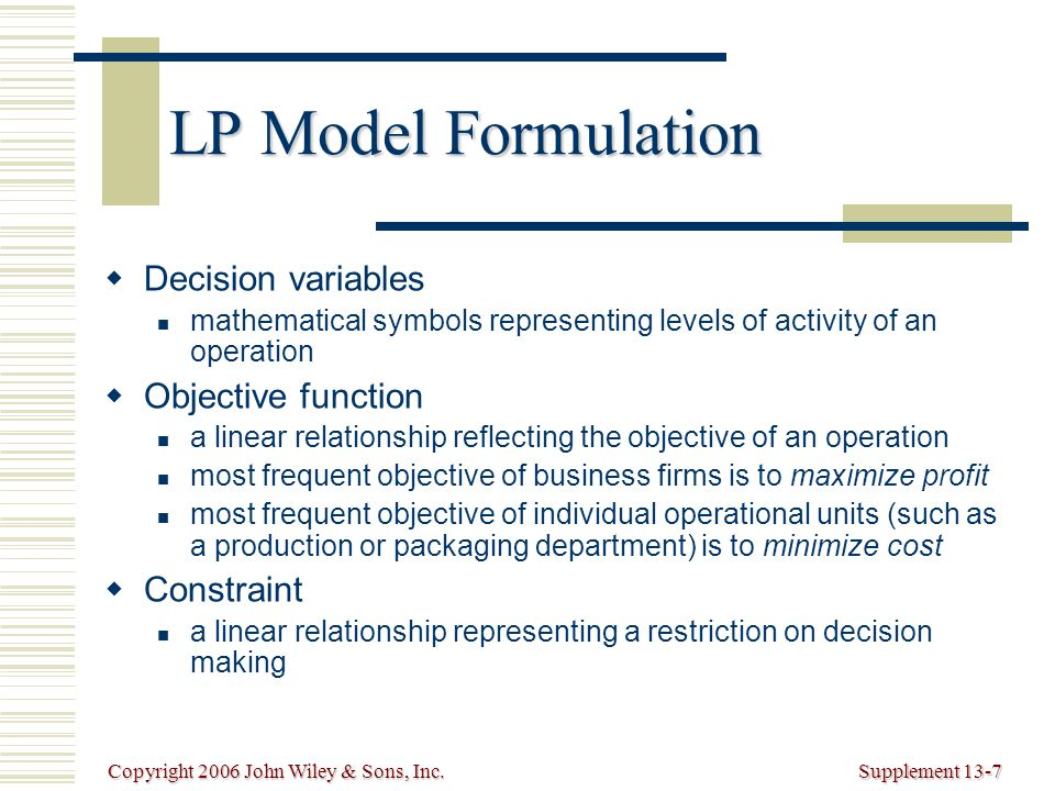 Copyright 2006 John Wiley & Sons, Inc.Supplement 13-7 LP Model Formulation   Decision variables mathematical symbols representing levels of activity of an operation   Objective function a linear relationship reflecting the objective of an operation most frequent objective of business firms is to maximize profit most frequent objective of individual operational units (such as a production or packaging department) is to minimize cost   Constraint a linear relationship representing a restriction on decision making
