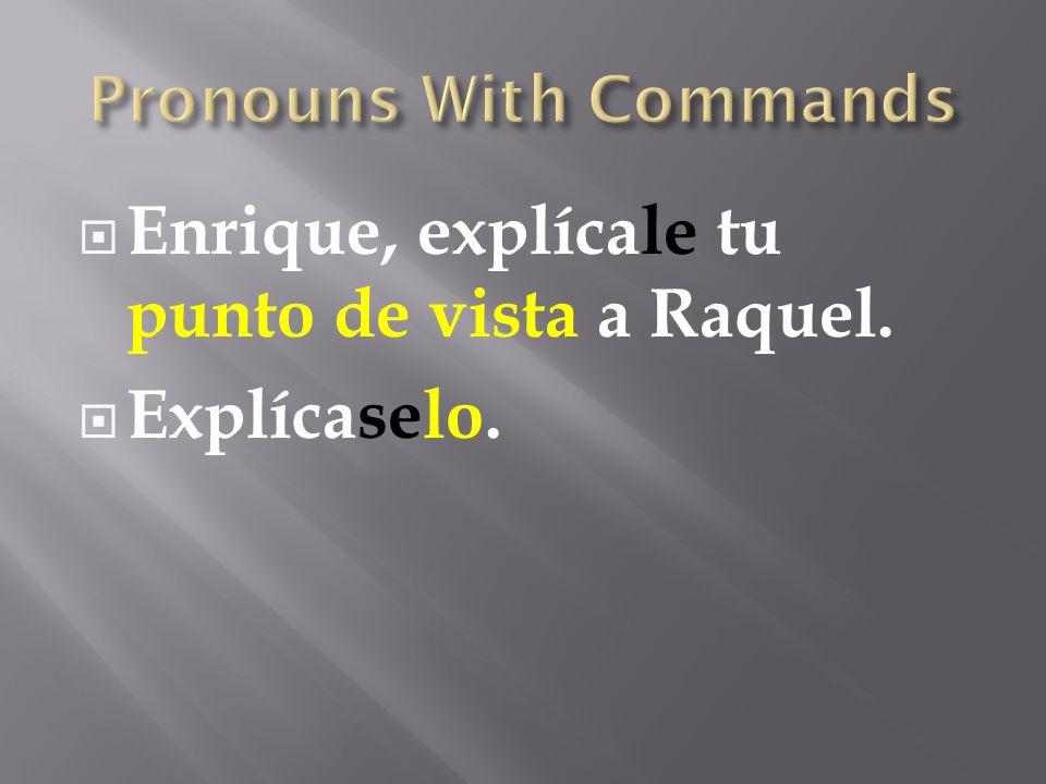  Enrique, explícale tu punto de vista a Raquel.  Explícaselo.