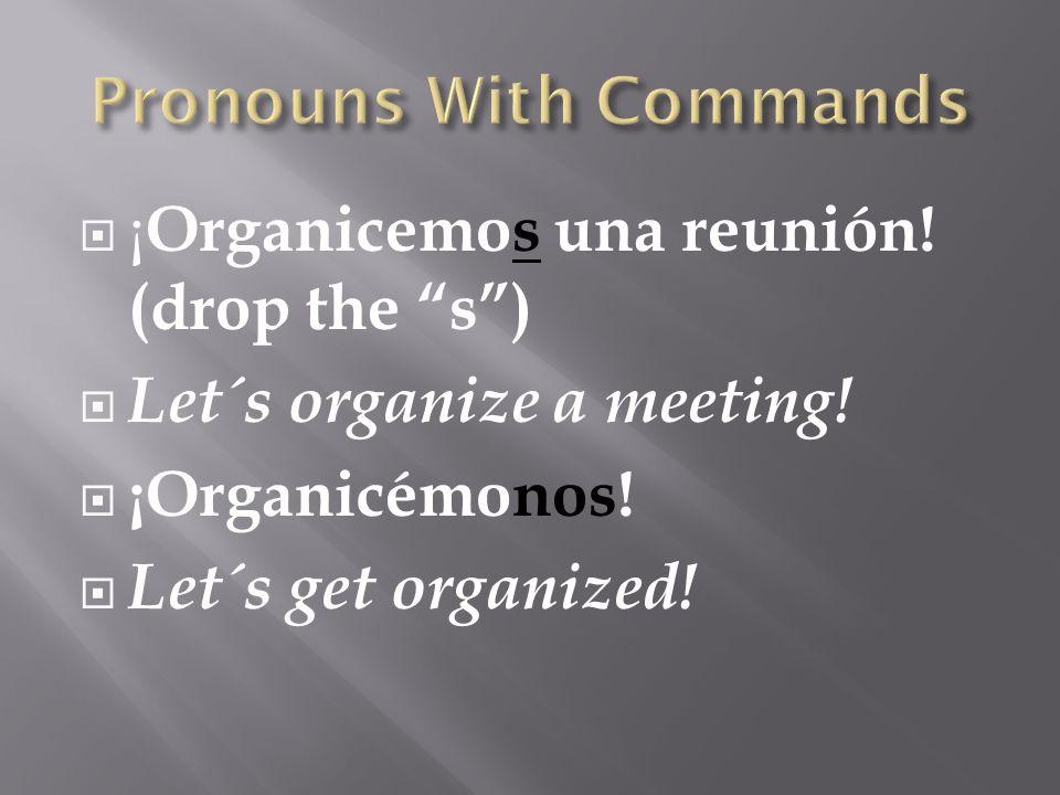 " ¡ Organicemos una reunión! (drop the ""s"")  Let´s organize a meeting!  ¡Organicémonos!  Let´s get organized!"
