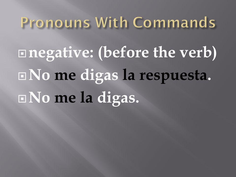  negative: (before the verb)  No me digas la respuesta.  No me la digas.