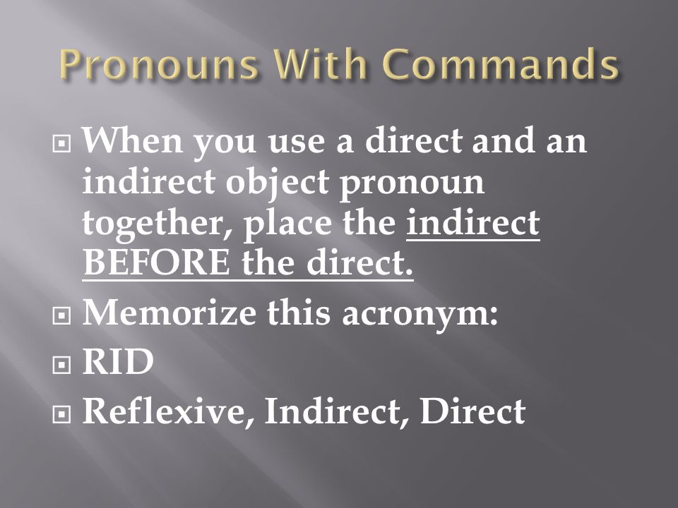  When you use a direct and an indirect object pronoun together, place the indirect BEFORE the direct.  Memorize this acronym:  RID  Reflexive, Ind