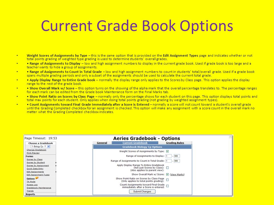 Current Grade Book Options Weight Scores of Assignments by Type – this is the same option that is provided on the Edit Assignment Types page and indicates whether or not total points grading of weighted type grading is used to determine students' overall grades.