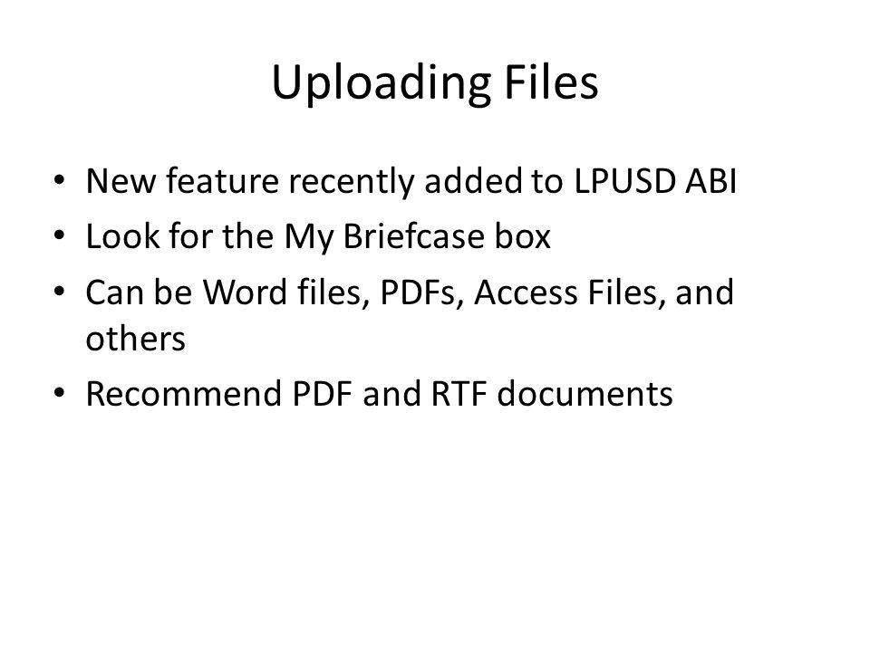 Uploading Files New feature recently added to LPUSD ABI Look for the My Briefcase box Can be Word files, PDFs, Access Files, and others Recommend PDF and RTF documents