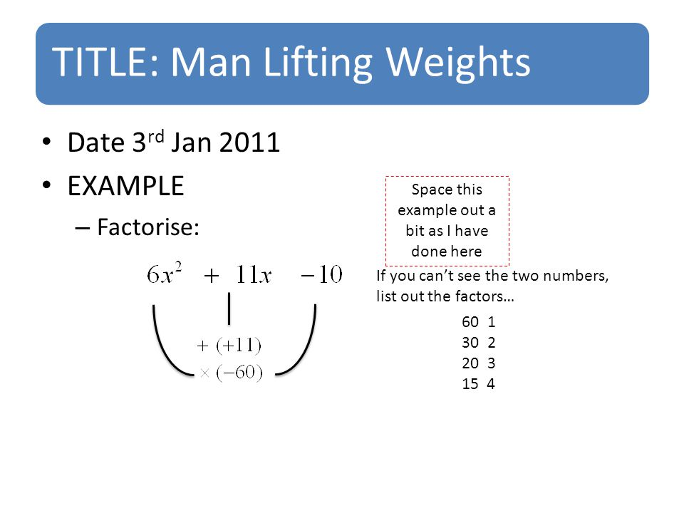 TITLE: Man Lifting Weights Date 3 rd Jan 2011 EXAMPLE – Factorise: Space this example out a bit as I have done here 601 302 203 15 4 If you can't see