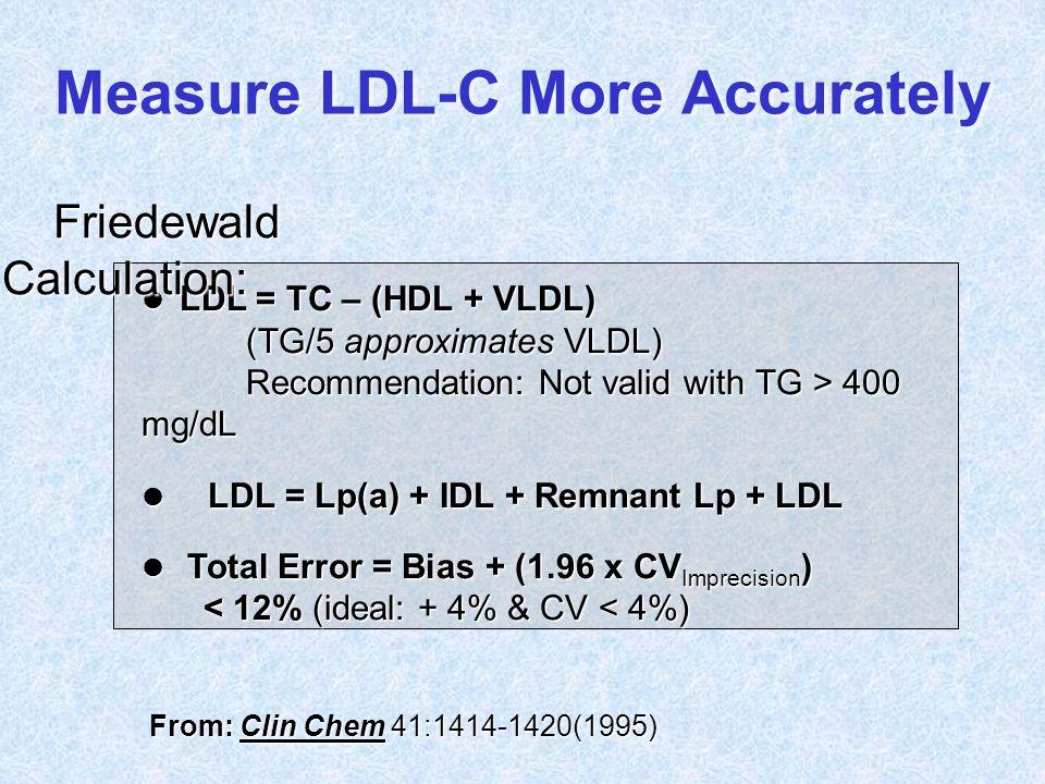l LDL = TC – (HDL + VLDL) (TG/5 approximates VLDL) (TG/5 approximates VLDL) Recommendation: Not valid with TG > 400 mg/dL l LDL = Lp(a) + IDL + Remnan