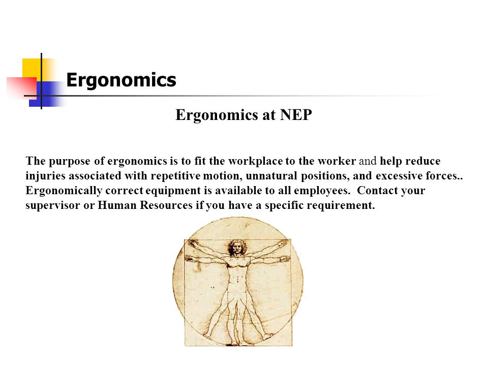 Ergonomics Ergonomics at NEP The purpose of ergonomics is to fit the workplace to the worker and help reduce injuries associated with repetitive motion, unnatural positions, and excessive forces..