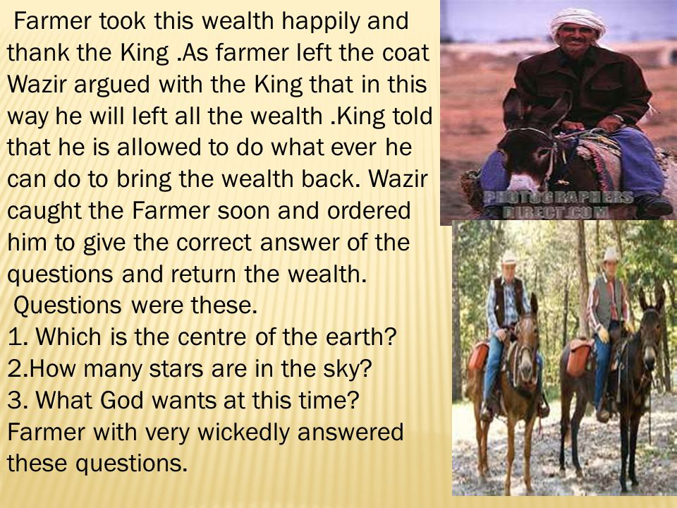 Farmer took this wealth happily and thank the King.As farmer left the coat Wazir argued with the King that in this way he will left all the wealth.King told that he is allowed to do what ever he can do to bring the wealth back.