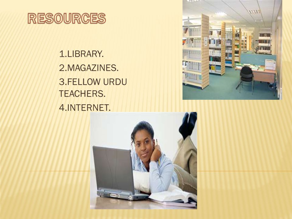 1.LIBRARY. 2.MAGAZINES. 3.FELLOW URDU TEACHERS. 4.INTERNET.