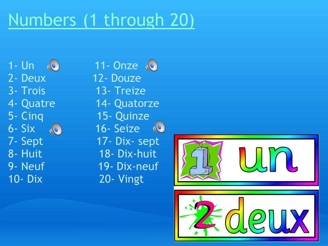Numbers (1 through 20) 1- Un 11- Onze 2- Deux 12- Douze 3- Trois 13- Treize 4- Quatre 14- Quatorze 5- Cinq 15- Quinze 6- Six 16- Seize 7- Sept 17- Dix- sept 8- Huit 18- Dix-huit 9- Neuf 19- Dix-neuf 10- Dix 20- Vingt
