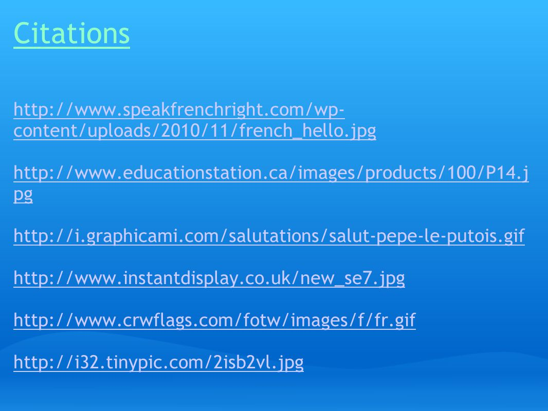 Citations http://www.speakfrenchright.com/wp- content/uploads/2010/11/french_hello.jpg http://www.educationstation.ca/images/products/100/P14.j pg http://i.graphicami.com/salutations/salut-pepe-le-putois.gif http://www.instantdisplay.co.uk/new_se7.jpg http://www.crwflags.com/fotw/images/f/fr.gif http://i32.tinypic.com/2isb2vl.jpg