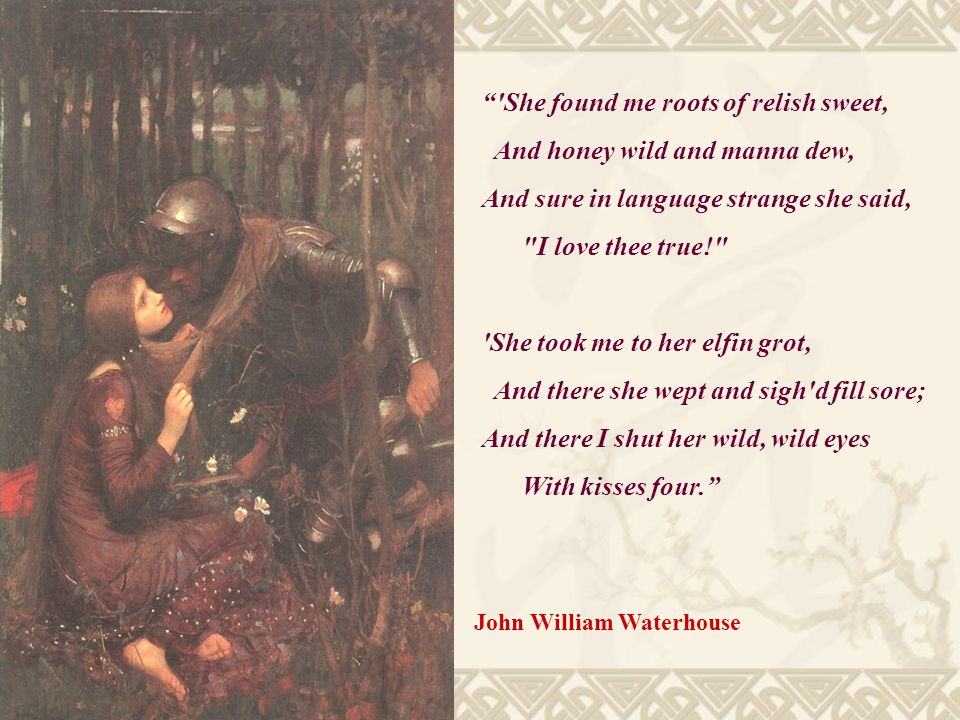She found me roots of relish sweet, And honey wild and manna dew, And sure in language strange she said, I love thee true! She took me to her elfin grot, And there she wept and sigh d fill sore; And there I shut her wild, wild eyes With kisses four. John William Waterhouse