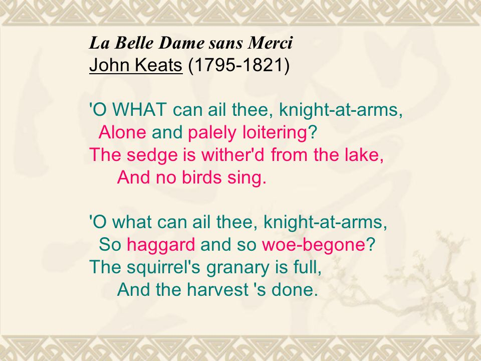 La Belle Dame sans Merci John Keats (1795-1821) O WHAT can ail thee, knight-at-arms, Alone and palely loitering.