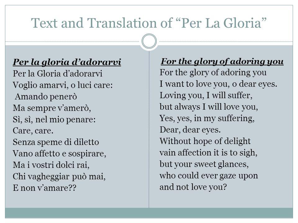 "Text and Translation of ""Per La Gloria"" Per la gloria d'adorarvi Per la Gloria d'adorarvi Voglio amarvi, o luci care: Amando penerò Ma sempre v'amerò,"