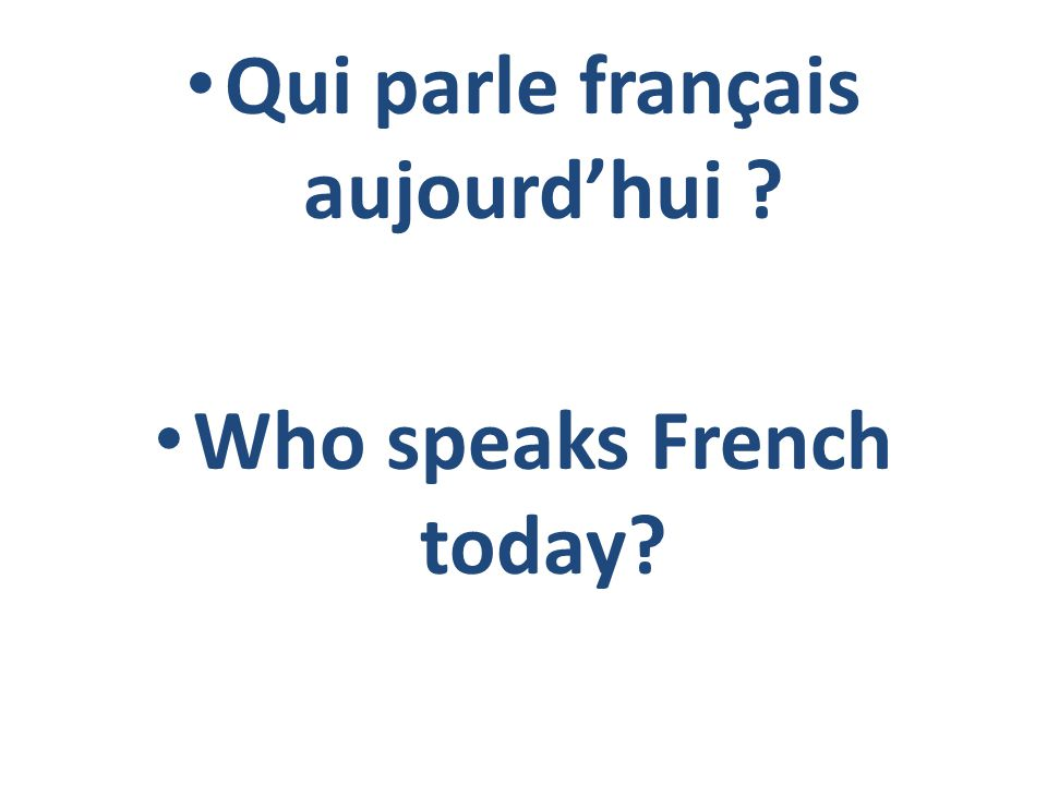 Le Français d'Aujourd'hui French Today Today, French is spoken by roughly 300 million people in about 40 different countries.