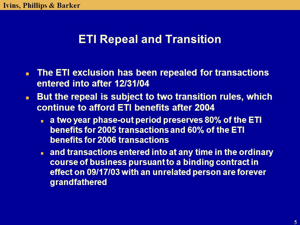 Ivins, Phillips & Barker 6 ETI Repeal and Transition cont'd n The two-year phase-down of ETI benefits in 2005 and 2006 and the 09/17/03 binding contract exception are both being challenged by the EU in the World Trade Organization n A separate transition rule allows foreign corporations that have elected to be treated as US corporations for ETI purposes to revoke those elections without gain or loss recognition n Both phased-down ETI benefits and the domestic activities production deduction potentially may be available for many taxpayers