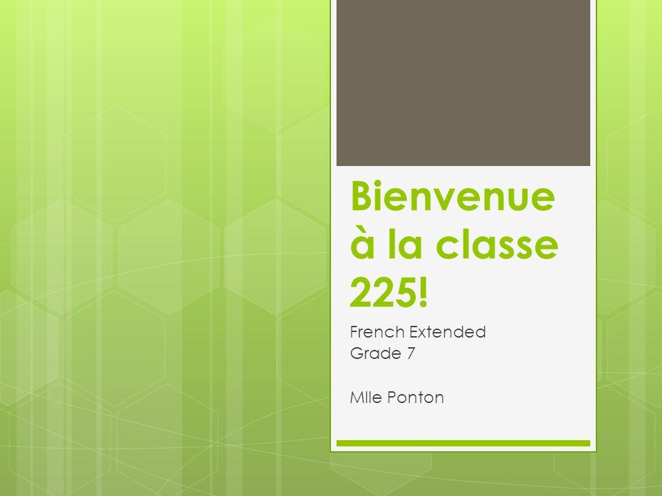 Bienvenue à la classe 225! French Extended Grade 7 Mlle Ponton