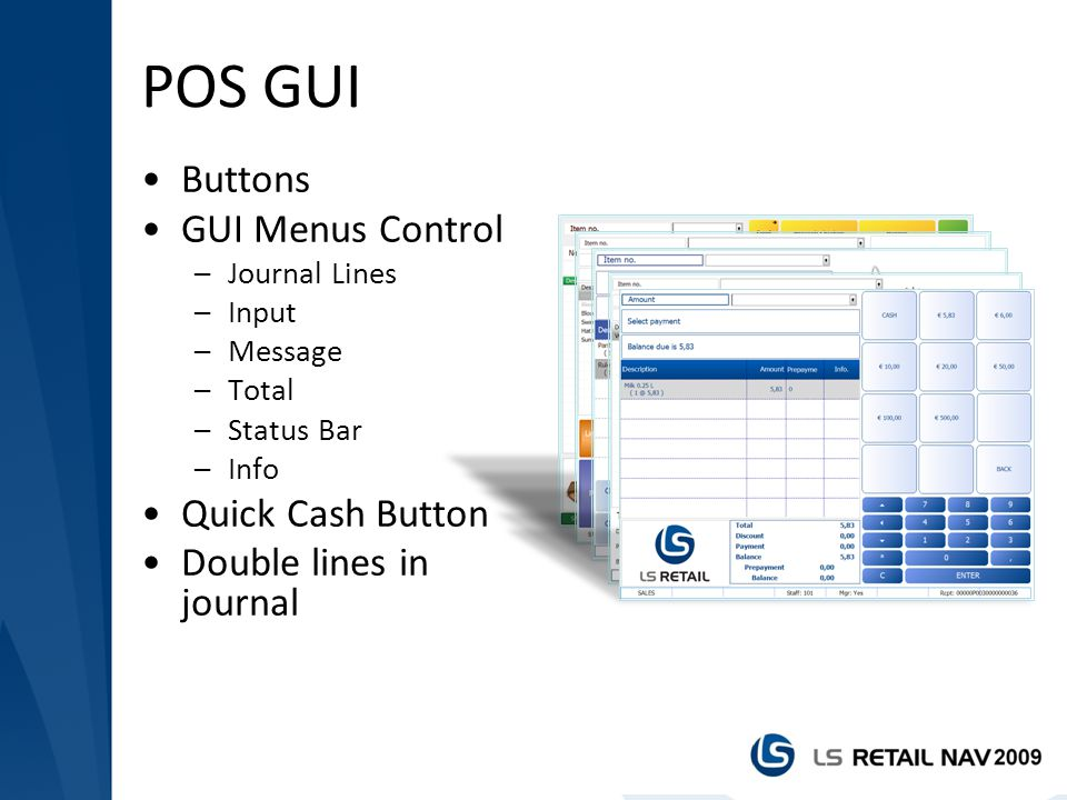 POS GUI Buttons GUI Menus Control –Journal Lines –Input –Message –Total –Status Bar –Info Quick Cash Button Double lines in journal