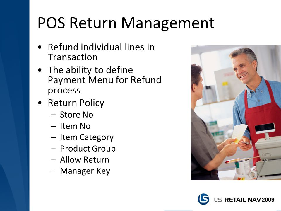 POS Return Management Refund individual lines in Transaction The ability to define Payment Menu for Refund process Return Policy –Store No –Item No –I
