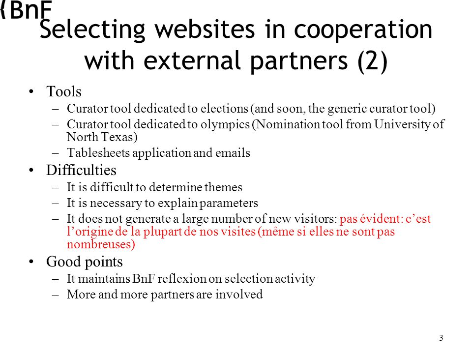 3 Selecting websites in cooperation with external partners (2) Tools –Curator tool dedicated to elections (and soon, the generic curator tool) –Curator tool dedicated to olympics (Nomination tool from University of North Texas) –Tablesheets application and emails Difficulties –It is difficult to determine themes –It is necessary to explain parameters –It does not generate a large number of new visitors: pas évident: c'est l'origine de la plupart de nos visites (même si elles ne sont pas nombreuses) Good points –It maintains BnF reflexion on selection activity –More and more partners are involved