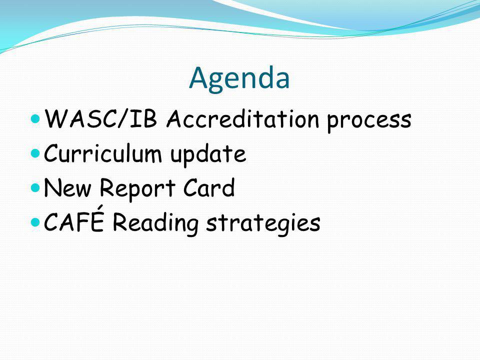 Agenda WASC/IB Accreditation process Curriculum update New Report Card CAFÉ Reading strategies