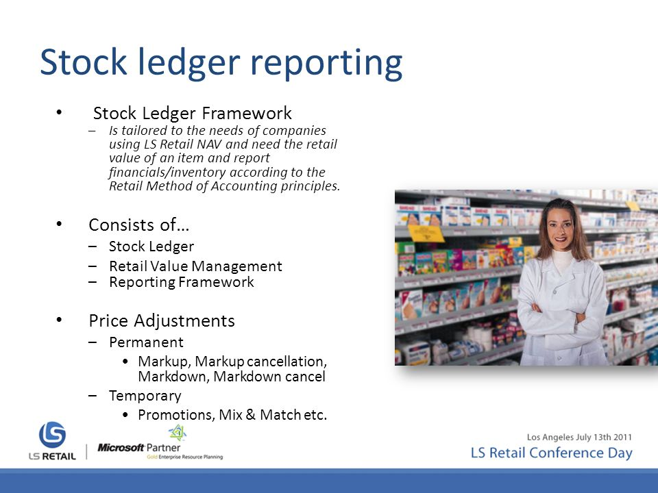 Stock ledger reporting Stock Ledger Framework –Is tailored to the needs of companies using LS Retail NAV and need the retail value of an item and repo