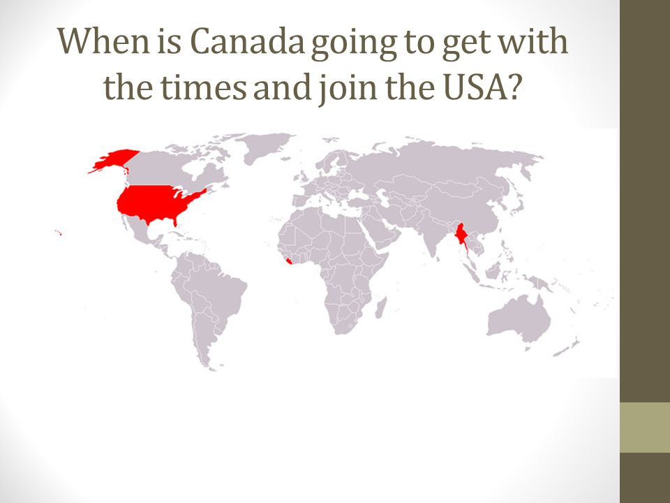 When is Canada going to get with the times and join the USA