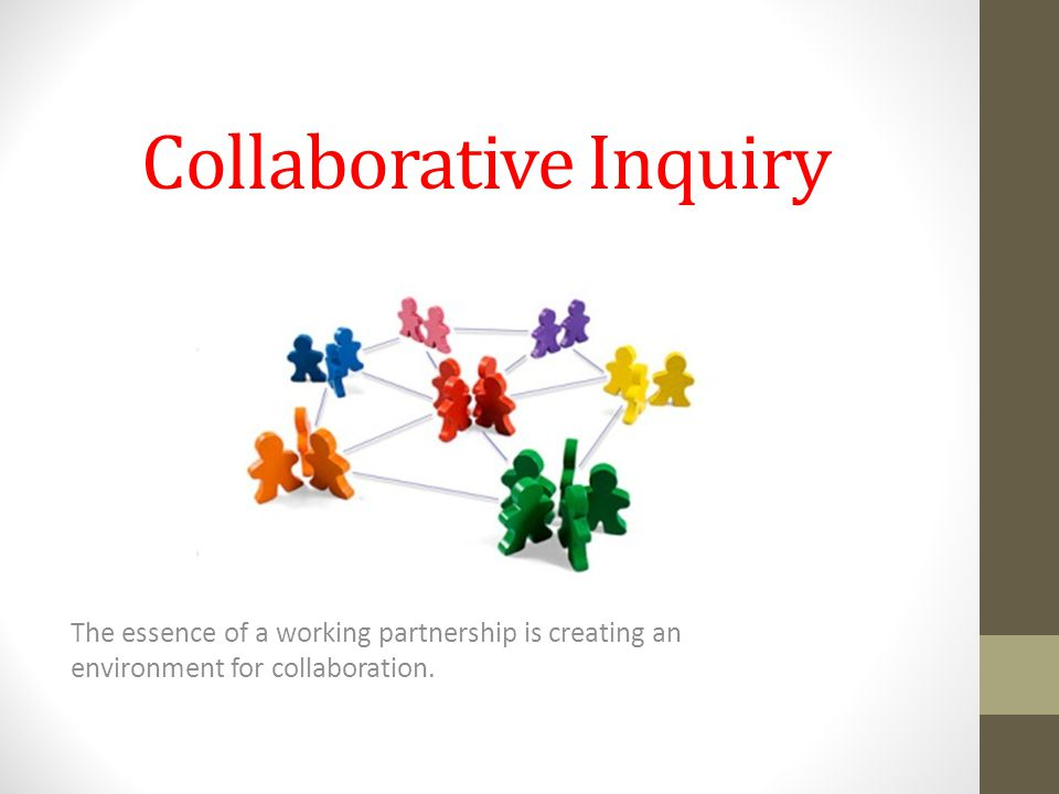 Collaborative Inquiry The essence of a working partnership is creating an environment for collaboration.