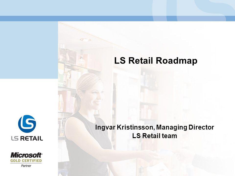 LS Retail Roadmap Ingvar Kristinsson, Managing Director LS Retail team