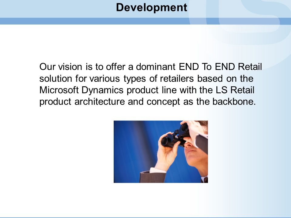 Development Our vision is to offer a dominant END To END Retail solution for various types of retailers based on the Microsoft Dynamics product line w