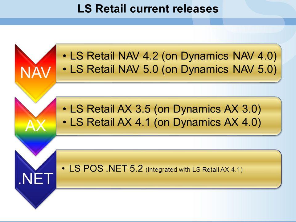 LS Retail current releases NAV LS Retail NAV 4.2 (on Dynamics NAV 4.0) LS Retail NAV 5.0 (on Dynamics NAV 5.0) AX LS Retail AX 3.5 (on Dynamics AX 3.0) LS Retail AX 4.1 (on Dynamics AX 4.0).NET LS POS.NET 5.2 (integrated with LS Retail AX 4.1)