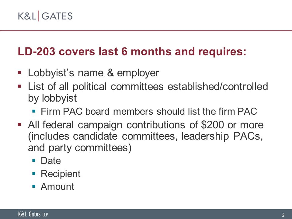 2 LD-203 covers last 6 months and requires:  Lobbyist's name & employer  List of all political committees established/controlled by lobbyist  Firm