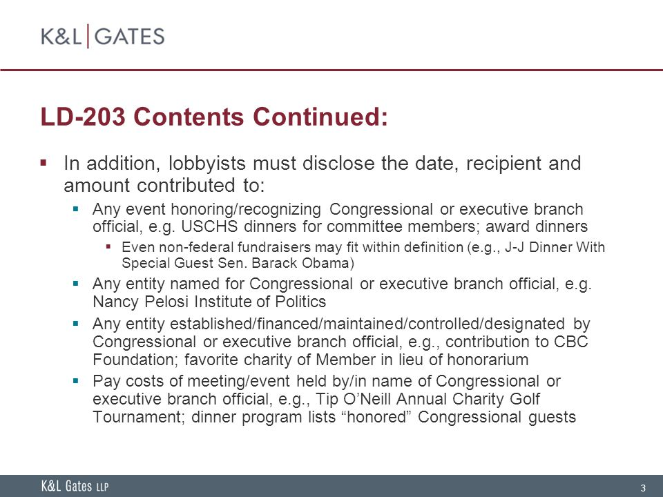 3 LD-203 Contents Continued:  In addition, lobbyists must disclose the date, recipient and amount contributed to:  Any event honoring/recognizing Co