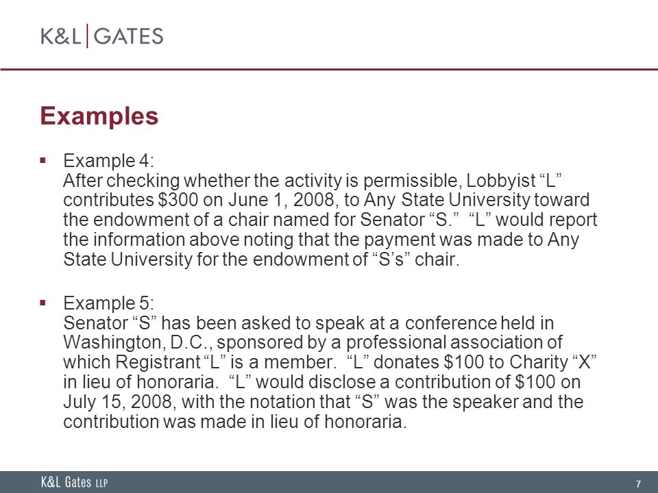 "7 Examples  Example 4: After checking whether the activity is permissible, Lobbyist ""L"" contributes $300 on June 1, 2008, to Any State University tow"