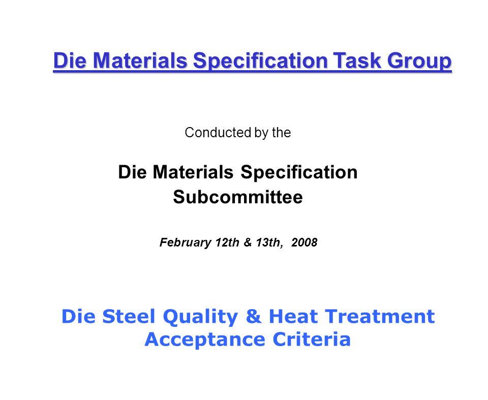 Conducted by the Die Materials Specification Subcommittee February 12th & 13th, 2008 Die Materials Specification Task Group Die Steel Quality & Heat Treatment Acceptance Criteria