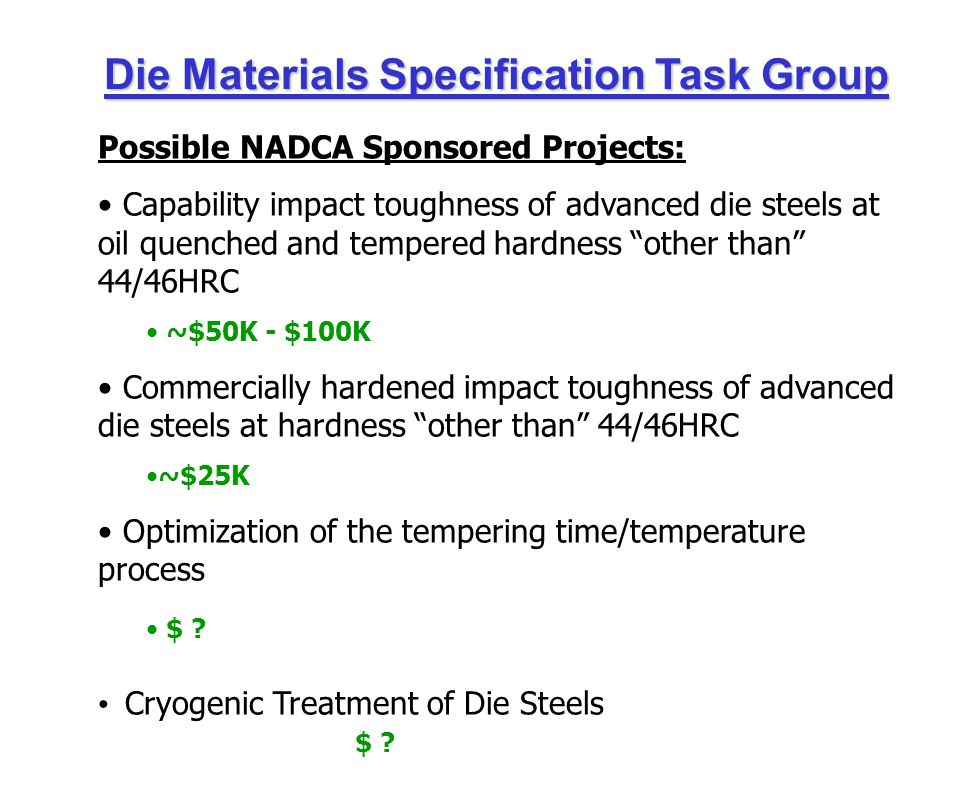 Die Materials Specification Task Group Possible NADCA Sponsored Projects: Capability impact toughness of advanced die steels at oil quenched and tempered hardness other than 44/46HRC ~$50K - $100K Commercially hardened impact toughness of advanced die steels at hardness other than 44/46HRC ~$25K Optimization of the tempering time/temperature process $ .
