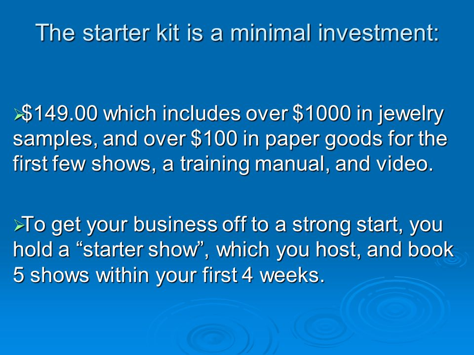 The starter kit is a minimal investment:  $149.00 which includes over $1000 in jewelry samples, and over $100 in paper goods for the first few shows, a training manual, and video.