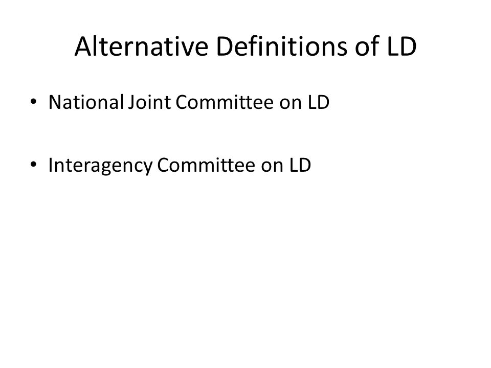 Alternative Definitions of LD National Joint Committee on LD Interagency Committee on LD