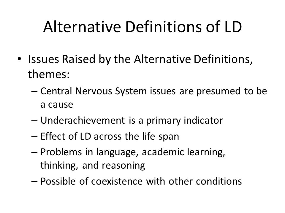 Alternative Definitions of LD Issues Raised by the Alternative Definitions, themes: – Central Nervous System issues are presumed to be a cause – Underachievement is a primary indicator – Effect of LD across the life span – Problems in language, academic learning, thinking, and reasoning – Possible of coexistence with other conditions